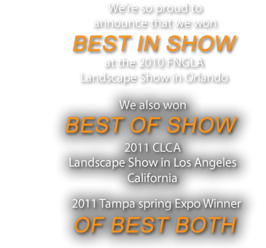 We're so proud toannounce that we wonBEST IN SHOW at the 2010 FNGLALandscape Show in Orlando